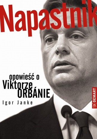 Okładka książki Napastnik. Opowieść o Viktorze Orbanie