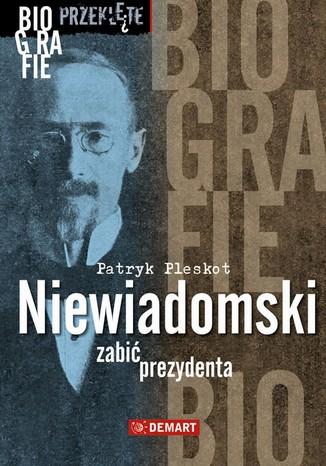 Okładka książki Niewiadomski - zabić prezydenta