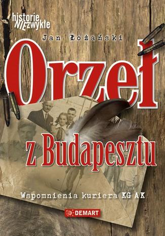 Okładka książki/ebooka Orzeł z Budapesztu. Wspomnienia kuriera KG AK