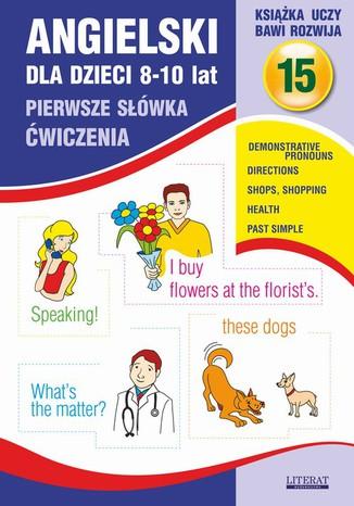 Okładka książki Angielski dla dzieci 15. Pierwsze słówka. Ćwiczenia. 8-10 lat. Demonstrative pronouns. Directions. Shops, shopping. Health. Past Simple