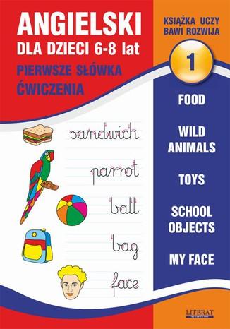Okładka książki Angielski dla dzieci 1. Pierwsze słówka. Ćwiczenia. 6-8 lat. Food. Wild animals. Toys. School objects. My face
