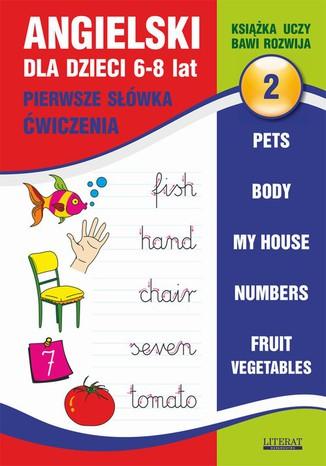 Okładka książki Angielski dla dzieci 2. Pierwsze słówka. Ćwiczenia. 6-8 lat. Pets. Body. My house. Numbers. Fruit. Vegetables