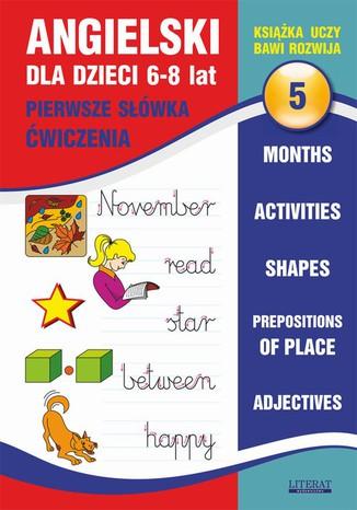 Okładka książki Angielski dla dzieci 5. Pierwsze słówka. Ćwiczenia. 6-8 lat. Months. Activities. Shapes. Prepositions of place. Adjectives