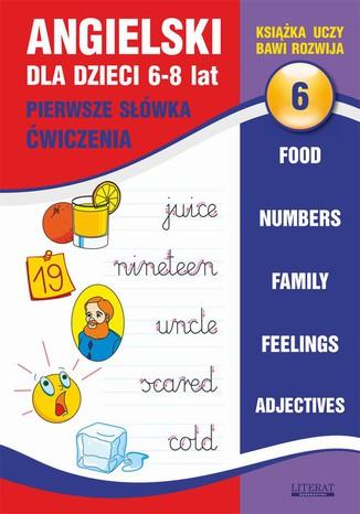 Okładka książki Angielski dla dzieci 6. Pierwsze słówka. Ćwiczenia. 6-8 lat. Food. Numbers. Family. Feelings. Adjectives