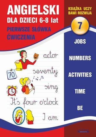 Okładka książki/ebooka Angielski dla dzieci 7. Pierwsze słówka. Ćwiczenia. 6-8 lat. Jobs. Numbers. Activities. Time. Be