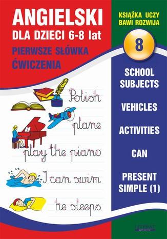 Okładka książki Angielski dla dzieci 8. Pierwsze słówka. Ćwiczenia. 6-8 lat. School subjects. Vehicles. Activities. Can. Present Simple (1)