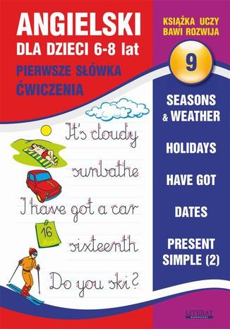Okładka książki Angielski dla dzieci 9. Pierwsze słówka. Ćwiczenia.  6-8 lat. Seasons & weather. Holidays. Have got. Dates. Present Simple (2)