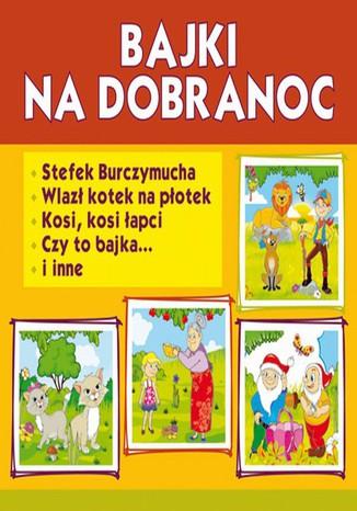 Okładka książki/ebooka Bajki na dobranoc. Stefek Burczymucha. Wlazł kotek na płotek. Kosi, kosi łapci, Czy to bajka... i inne