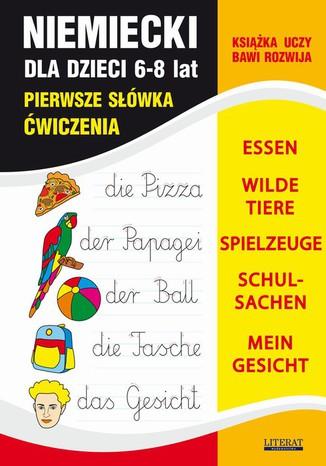 Okładka książki Język niemiecki dla dzieci. Pierwsze słówka. Ćwiczenia. 6-8 lat. ESSEN, WILDE TIERE, SPIELZEUGE, SCHULSACHEN, MEIN GESICHT