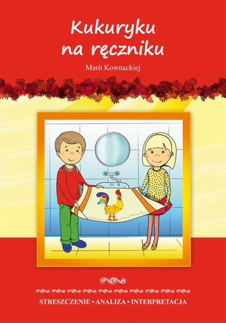 Kukuryku na ręczniku Marii Kownackiej. Streszczenie, analiza, interpretacja i zabawy edukacyjne