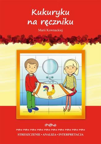 Okładka książki Kukuryku na ręczniku Marii Kownackiej. Streszczenie, analiza, interpretacja i zabawy edukacyjne
