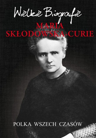 Okładka książki Maria Skłodowska-Curie. Polka wszech czasów. Wielkie Biografie