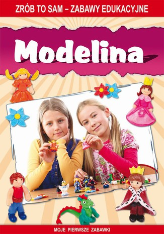Okładka książki/ebooka Modelina. Zrób to sam - zabawy edukacyjne. Moje pierwsze zabawki