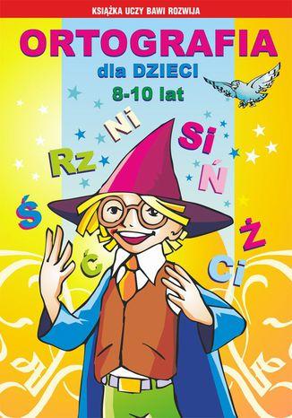 Okładka książki Ortografia dla dzieci 8-10 lat. Rz, ż. Spółgłoski miękkie. Spółgłoski dźwięczne. Wielka litera