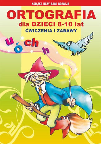 Okładka książki/ebooka Ortografia dla dzieci 8-10 lat. Ćwiczenia i zabawy u, ó, ch, h