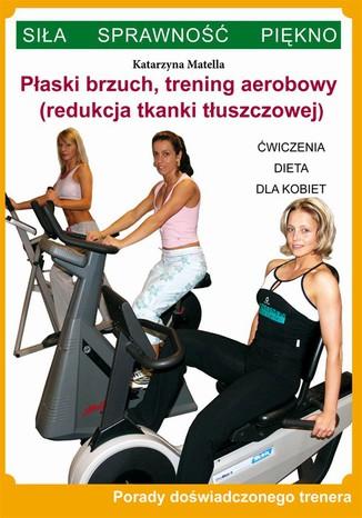 Okładka książki Płaski brzuch, trening aerobowy (redukcja tkanki tłuszczowej). Ćwiczenia, dieta dla kobiet. Porady doświadczonego trenera