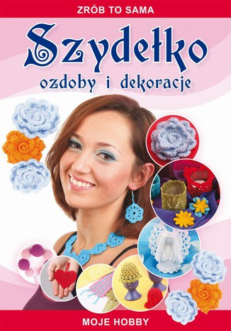Okładka książki/ebooka Szydełko Ozdoby i dekoracje. Zrób to sama. Moje hobby