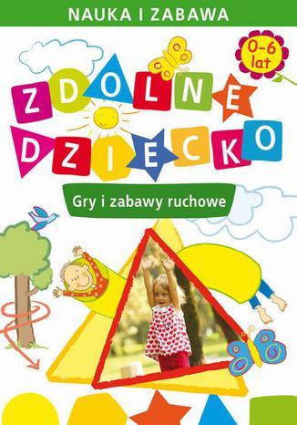 Okładka książki Zdolne dziecko. Gry i zabawy ruchowe. 0-6 lat