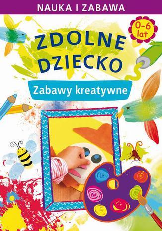 Okładka książki Zdolne dziecko. Zabawy kreatywne. 0-6 lat