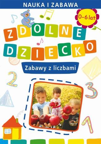 Okładka książki Zdolne dziecko. Zabawy z liczbami. 0-6 lat