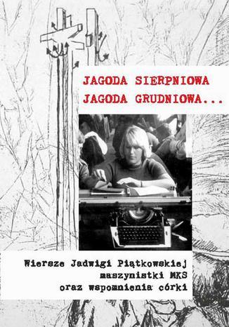 Okładka książki Jagoda sierpniowa Jagoda grudniowa. Wiersze Jadwigi Piątkowskiej maszynistki MKS oraz wspomnienia córki