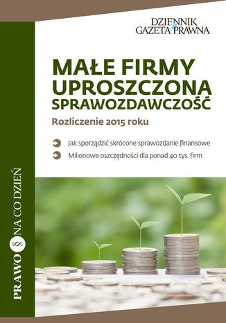 Okładka książki/ebooka Małe firmy, uproszczona sprawozdawczość, Rozliczenie 2015 roku