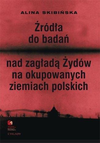 Źródła do badań nad zagładą Żydów na okupowanych ziemiach polskich Przewodnik archiwalno-bibliograficzny