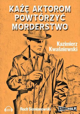 Okładka książki/ebooka Każę aktorom powtórzyć morderstwo