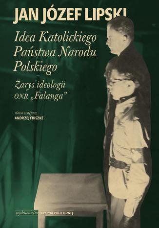 Okładka książki Idea Katolickiego Państwa Narodu Polskiego. Zarys ideologii ONR 'Falanga'