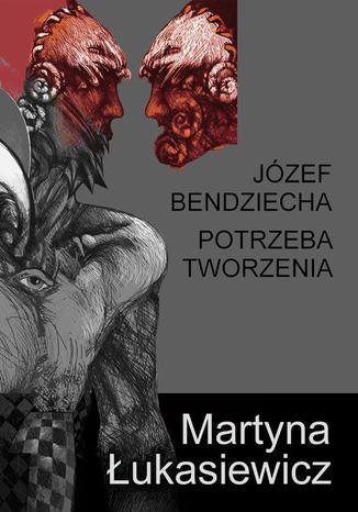 Okładka książki Józef Bendziecha - Potrzeba tworzenia