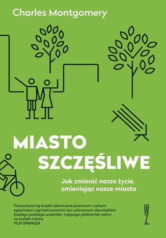 Okładka książki Miasto szczęśliwe. Jak zmienić nasze życie zmieniając nasze miasta