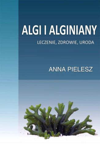 Okładka książki Algi i alginiany. Leczenie, zdrowie, uroda