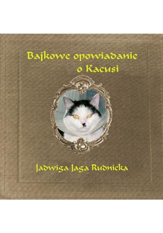 Okładka książki Bajkowe opowiadanie o Kacusi