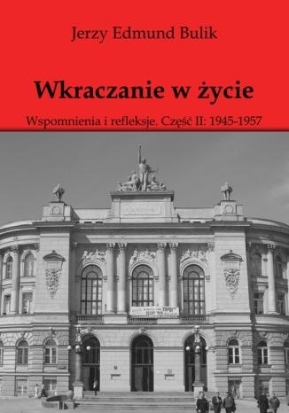 Okładka książki Wkraczanie w życie Wspomnienia i refleksje. Część II: 1945 - 1957