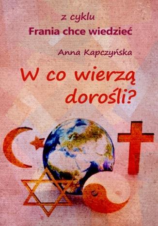 Okładka książki W co wierzą dorośli?  z cyklu: Frania chce wiedzieć