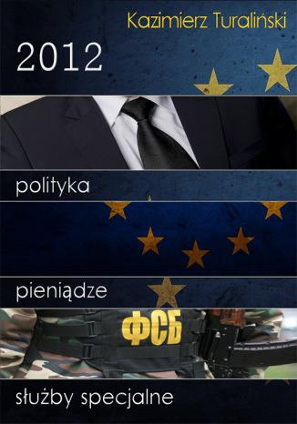 Okładka książki/ebooka 2012: Polityka, pieniądze, służby specjalne