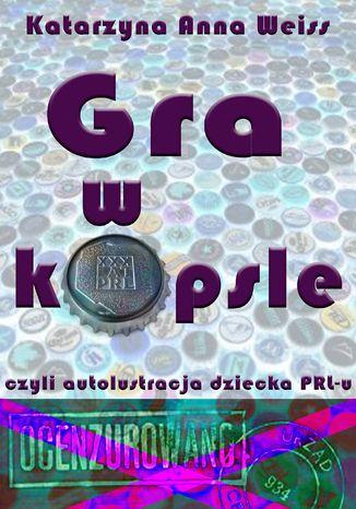 Okładka książki Gra w kapsle, czyli autolustracja dziecka PRL-u