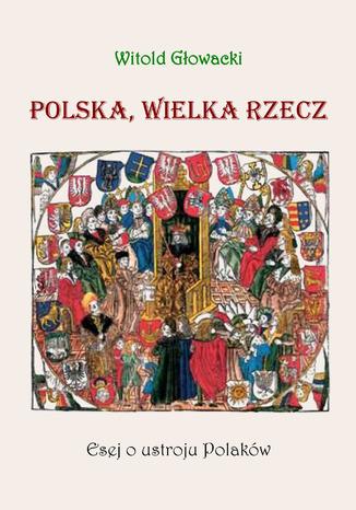Okładka książki Polska, wielka rzecz. Esej o ustroju Polaków