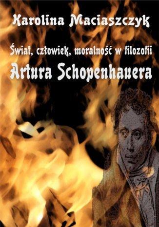 Okładka książki Świat, człowiek, moralność w filozofii Artura Schopenhauera
