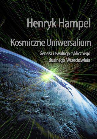 Okładka książki Kosmiczne Uniwersalium. Geneza i ewolucja cyklicznego dualnego Wszechświata