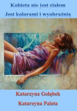 Okładka książki Kobieta nie jest ciałem, jest kolorami i wyobraźnią