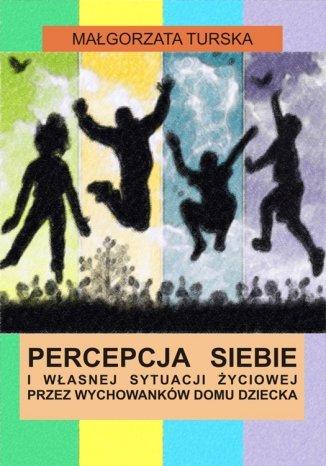 Okładka książki Percepcja siebie i własnej sytuacji życiowej przez wychowanków domu dziecka