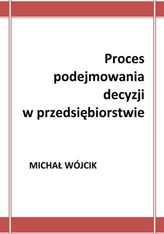 Okładka książki Proces podejmowania decyzji w przedsiębiorstwie
