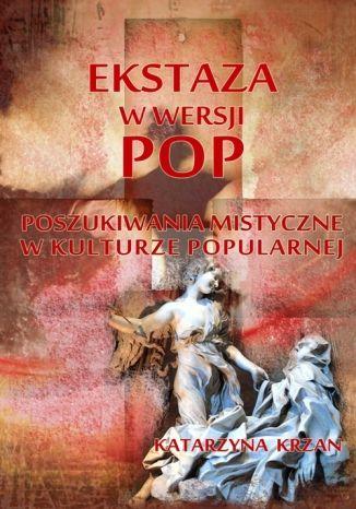 Okładka książki Ekstaza w wersji pop. Poszukiwania mistyczne w kulturze popularnej