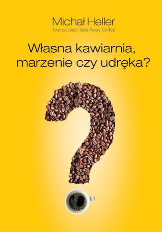 Okładka książki/ebooka Własna kawiarnia. Marzenie czy udręka?