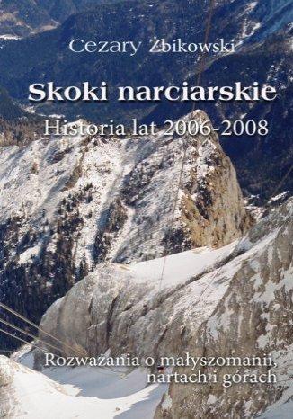 Okładka książki/ebooka Skoki narciarskie. Historia lat 2006-2008. Rozważania o małyszomanii, nartach i górach