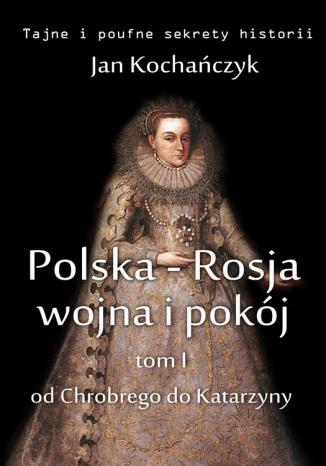 Okładka książki/ebooka Polska-Rosja: wojna i pokój. Tom 1. Od Chrobrego do Katarzyny