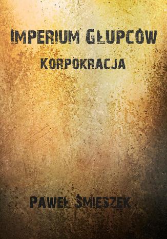 Okładka książki Korpokracja. Imperium głupców