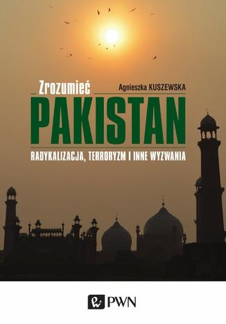 Okładka książki Zrozumieć Pakistan. Radykalizacja, terroryzm i inne wyzwania