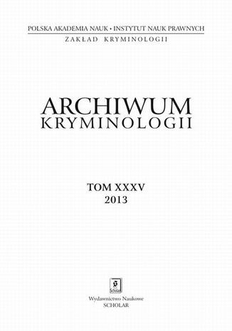 Archiwum Kryminologii, tom XXXV 2013 - Irena Rzeplińska: Kariery kryminalne nieletnich sprawców przestępstw